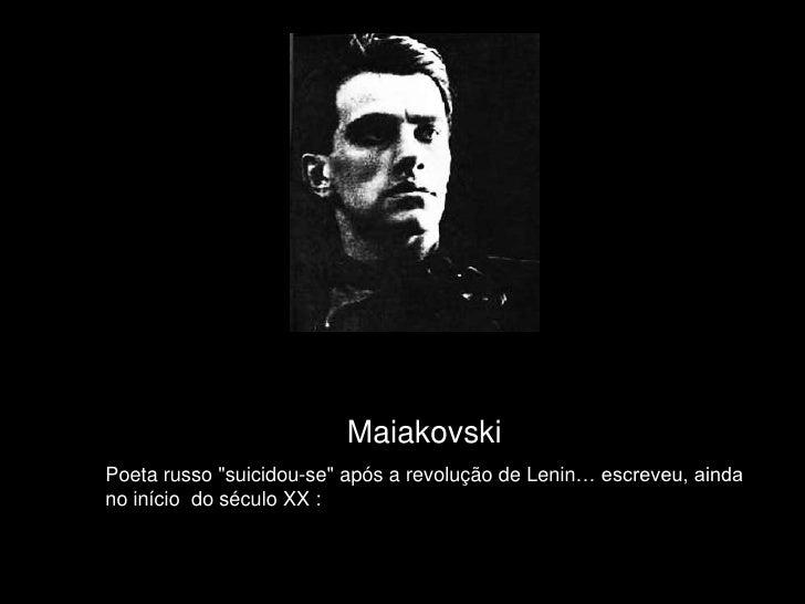 """Maiakovski<br />Poeta russo """"suicidou-se""""após a revolução de Lenin… escreveu, ainda no iníciodo século XX :<b..."""