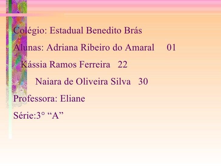 Colégio: Estadual Benedito Brás Alunas: Adriana Ribeiro do Amaral  01 Kássia Ramos Ferreira  22 Naiara de Oliveira Silva  ...