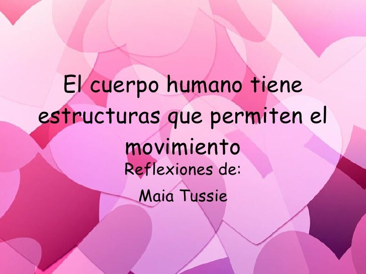 El cuerpo humano tiene estructuras que permiten el         movimiento         Reflexiones de:          Maia Tussie