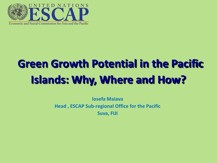 Green Growth Potential in the Pacific  Islands: Why, Where and How?                      Iosefa Maiava       Head , ESCAP ...