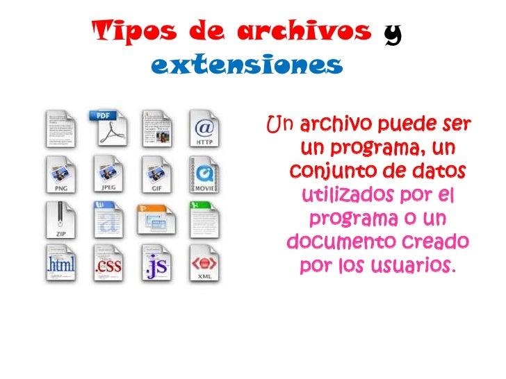 Tipos de archivos y extensiones<br />Un archivo puede ser un programa, un conjunto de datos utilizados por el programa o u...