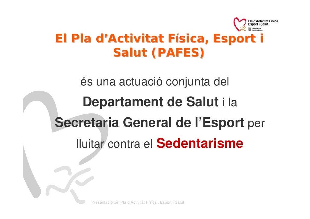 El Pla d'Activitat Física, Esport i           Salut (PAFES)      és una actuació conjunta del     Departament de Salut i l...