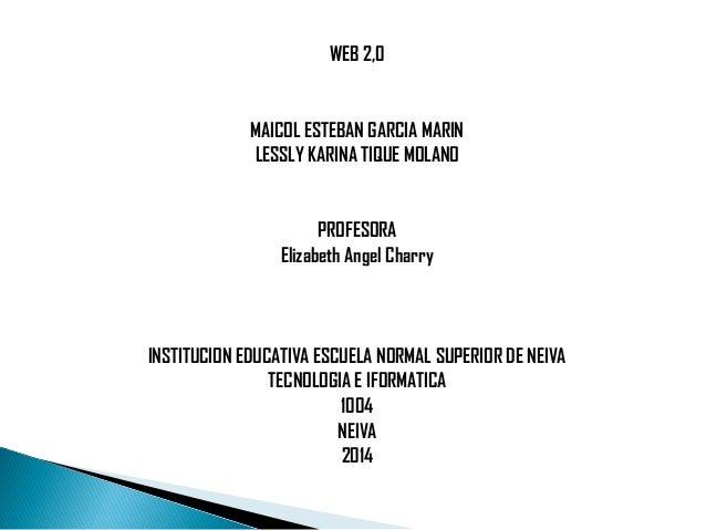 WEB 2,0 MAICOL ESTEBAN GARCIA MARIN LESSLY KARINA TIQUE MOLANO PROFESORA Elizabeth Angel Charry  INSTITUCION EDUCATIVA ES...