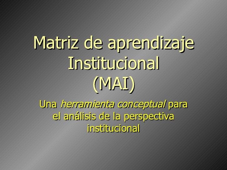 Matriz de aprendizaje Institucional (MAI) Una  herramienta conceptual  para el análisis de la perspectiva institucional
