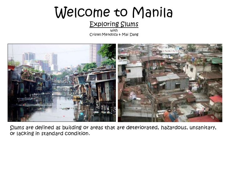 Welcome to ManilaExploring Slumswith Cristel Mendoza & Mai Dang<br />Slums are defined as building or areas that are deter...