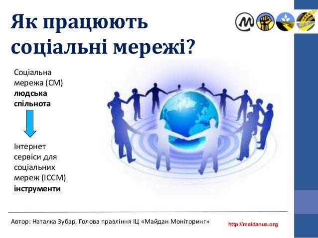 Як працюють соціальні мережі? http://maidanua.org Автор: Наталка Зубар, Голова правління ІЦ «Майдан Моніторинг» Соціальна ...
