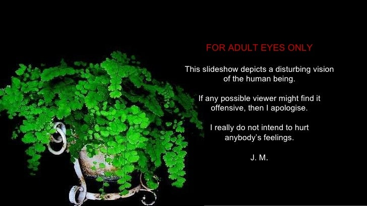 FOR ADULT EYES ONLY This slideshow depicts a disturbing vision of the human being. If any possible viewer might find it of...