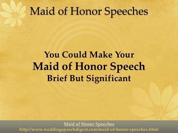 made of honour speech Here is a pre-written maid of honour speech that you can use hello everyone i'd like to say a few words to honour the happy couple for those of you who don't know me, my name is x and i'm the maid of honour.