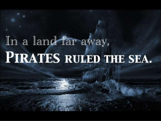 In a land far away,  Pirates ruled the sea.