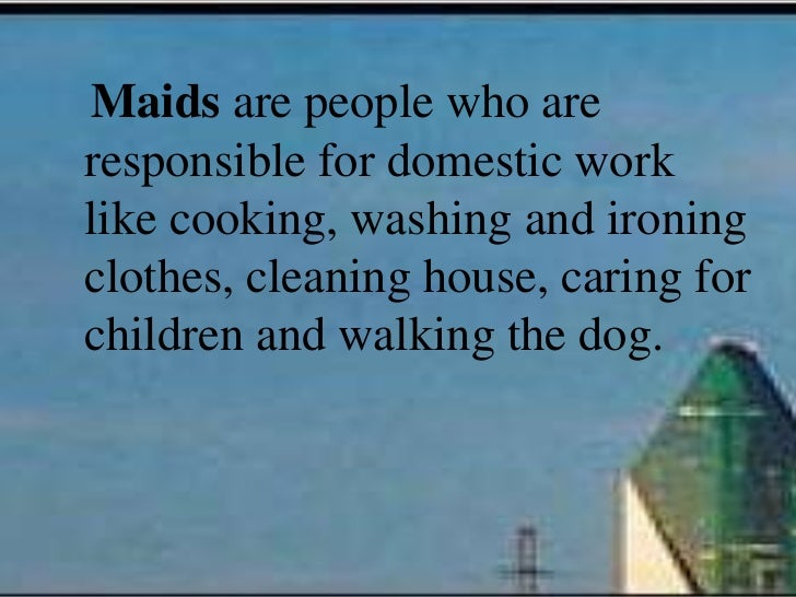 Maids are people who areresponsible for domestic worklike cooking, washing and ironingclothes, cleaning house, caring forc...