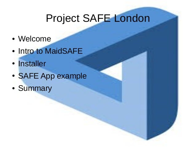 Project SAFE London ● Welcome ● Intro to MaidSAFE ● Installer ● SAFE App example ● Summary