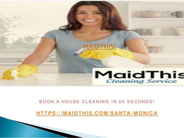 B O O K A H O U S E C L E A N I N G I N 6 0 S E C O N D S ! HTTPS://MAIDTHIS.COM/SANTA -MONICA