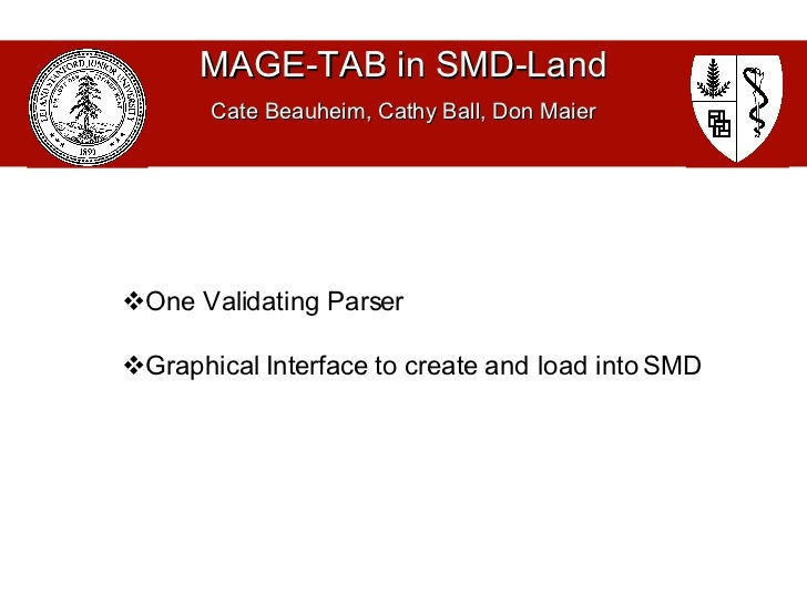 MAGE-TAB in SMD-Land Cate Beauheim, Cathy Ball, Don Maier <ul><li>One Validating Parser </li></ul><ul><li>Graphical Interf...