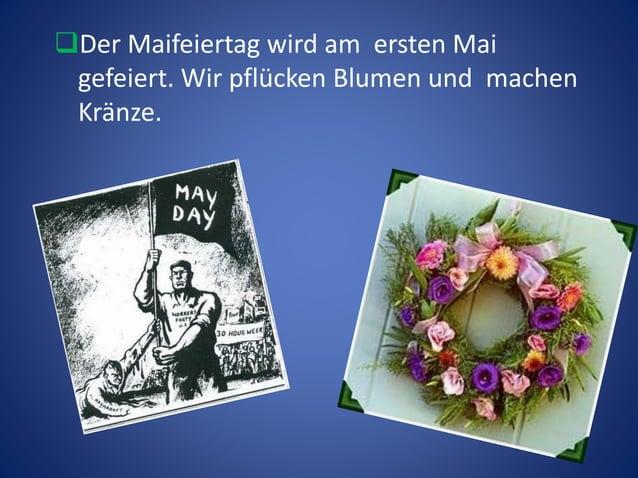 Der Maifeiertag wird am ersten Mai gefeiert. Wir pflücken Blumen und machen Kränze.