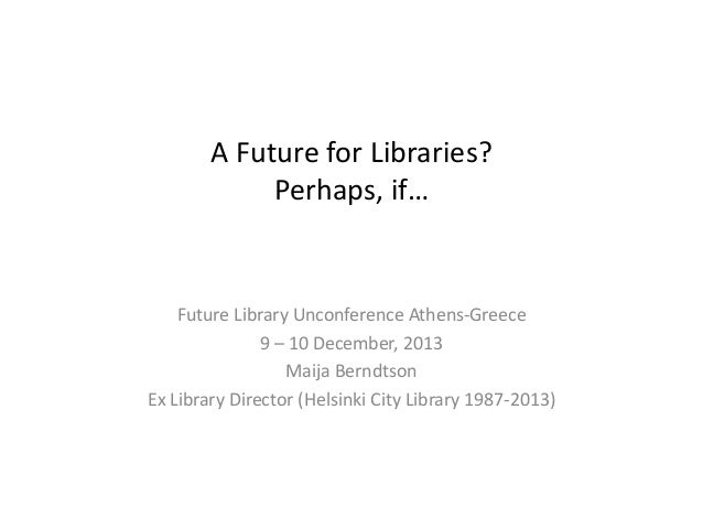 A Future for Libraries? Perhaps, if…  Future Library Unconference Athens-Greece 9 – 10 December, 2013 Maija Berndtson Ex L...