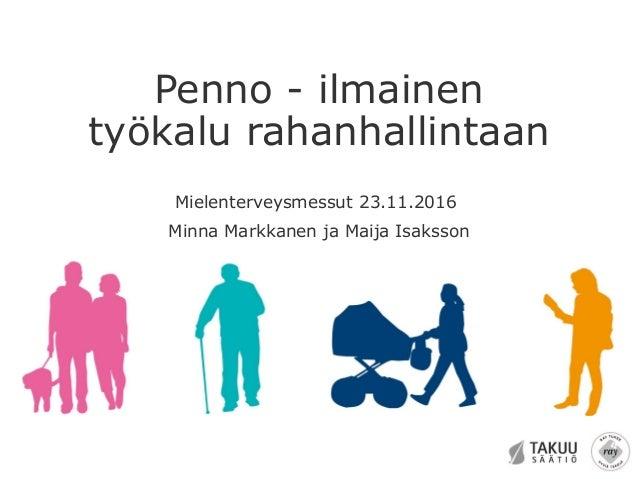 Penno - ilmainen työkalu rahanhallintaan Mielenterveysmessut 23.11.2016 Minna Markkanen ja Maija Isaksson