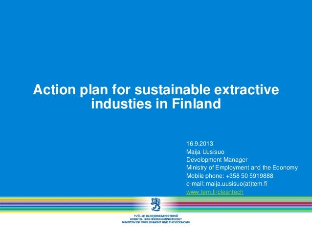 Action plan for sustainable extractive industies in Finland 16.9.2013 Maija Uusisuo Development Manager Ministry of Employ...