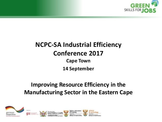 NCPC-SA Industrial Efficiency Conference 2017 Cape Town 14 September Improving Resource Efficiency in the Manufacturing Se...