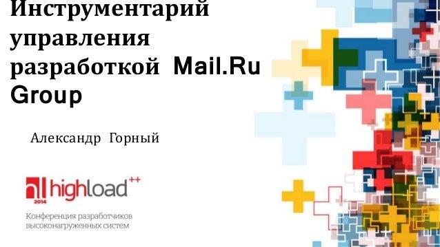 Инструментарий  управления  разработкой Mail.Ru  Group  Александр Горный