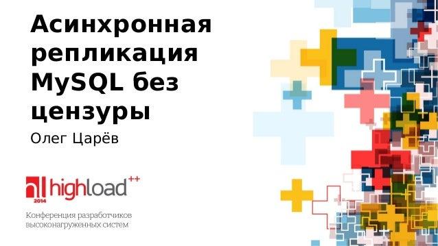 Асинхронная  репликация  MySQL без  цензуры  Олег Царёв