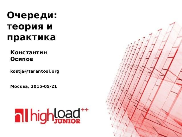Очереди: теория и практика Константин Осипов kostja@tarantool.org Москва, 2015-05-21