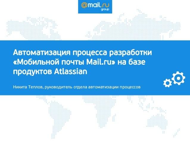 Автоматизация процесса разработки «Мобильной почты Mail.ru» на базе продуктов Atlassian Никита Теплов, руководитель отдела...