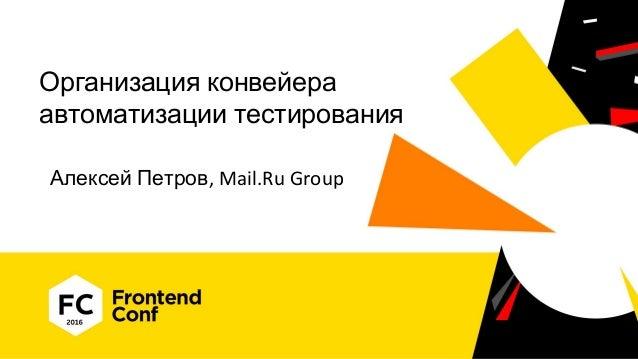 Организация конвейера автоматизации тестирования Алексей Петров, Mail.Ru Group