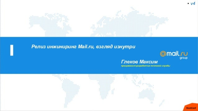 Релиз инжиниринг Mail.ru, взгляд изнутри Глеков Максим программист-разработчик почтовой службы • v4