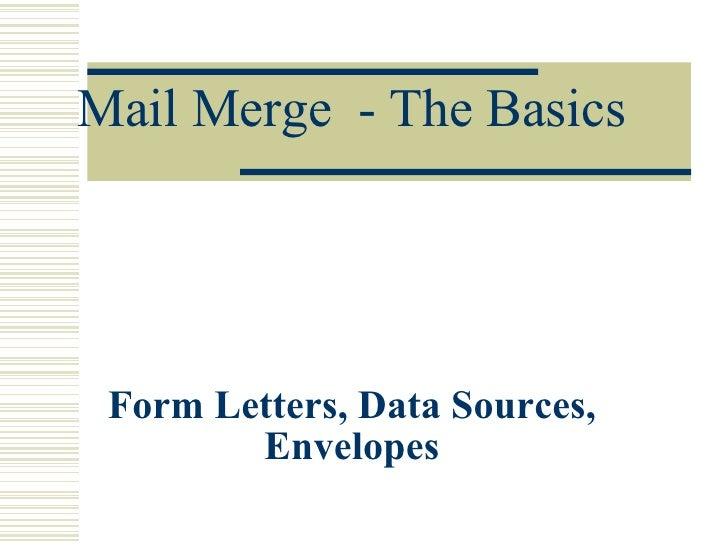 Mail Merge  - The Basics Form Letters, Data Sources, Envelopes