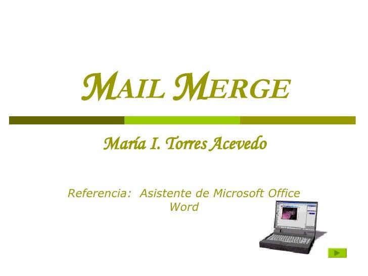 M AIL   M ERGE Mar í a I. Torres Acevedo Referencia:  Asistente de Microsoft Office Word