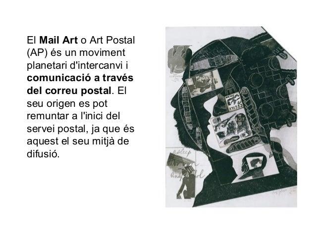El Mail Art o Art Postal (AP) és un moviment planetari d'intercanvi i comunicació a través del correu postal. El seu orige...