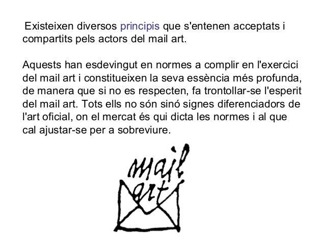 Existeixen diversos principis que s'entenen acceptats i compartits pels actors del mail art. Aquests han esdevingut en nor...