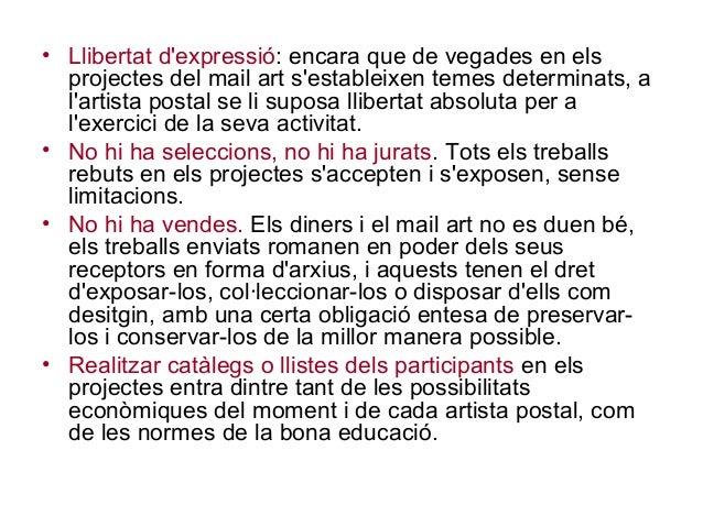 • Llibertat d'expressió: encara que de vegades en els projectes del mail art s'estableixen temes determinats, a l'artista ...