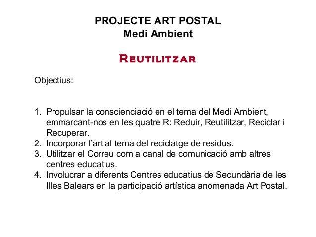 PROJECTE ART POSTAL Medi Ambient Reutilitzar Objectius: 1. Propulsar la conscienciació en el tema del Medi Ambient, emmarc...