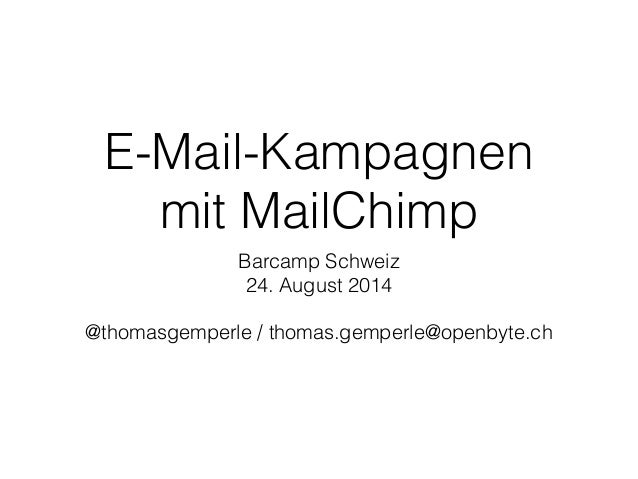 E-Mail-Kampagnen  mit MailChimp  Barcamp Schweiz  24. August 2014  !  @thomasgemperle / thomas.gemperle@openbyte.ch