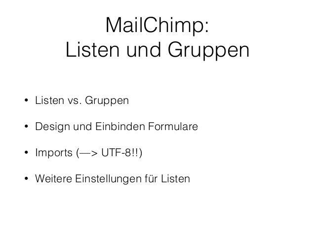 MailChimp:  Listen und Gruppen  • Listen vs. Gruppen  • Design und Einbinden Formulare  • Imports (—> UTF-8!!)  • Weitere ...