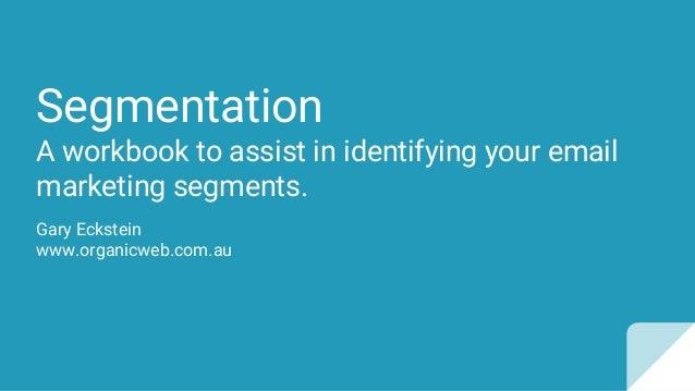 Segmentation A workbook to assist in identifying your email marketing segments. Gary Eckstein www.organicweb.com.au