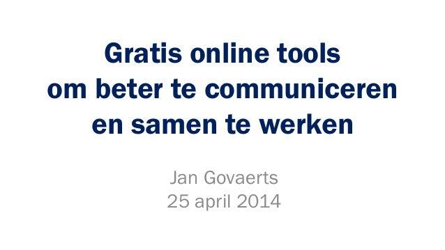 Gratis online tools om beter te communiceren en samen te werken Jan Govaerts 25 april 2014