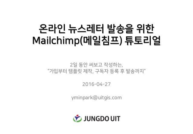 """온라인 뉴스레터 발송을 위한 Mailchimp(메일침프) 튜토리얼 2일 동안 써보고 작성하는, """"가입부터 템플릿 제작, 구독자 등록 후 발송까지"""" 2016-04-27 yminpark@uitgis.com"""