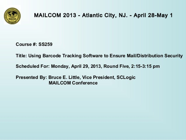 MAILCOM 2013 - Atlantic City, NJ. - April 28-May 1Course #: SS259Title: Using Barcode Tracking Software to Ensure Mail/Dis...
