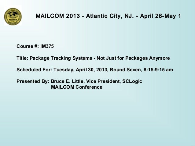 MAILCOM 2013 - Atlantic City, NJ. - April 28-May 1Course #: IM375Title: Package Tracking Systems - Not Just for Packages A...
