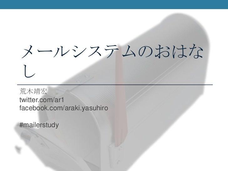 メールシステムのおはなし<br />荒木靖宏<br />twitter.com/ar1<br />facebook.com/araki.yasuhiro<br />#mailerstudy<br />