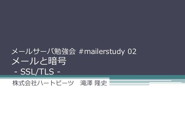 メールサーバ勉強会 #mailerstudy 02メールと暗号- SSL/TLS -株式会社ハートビーツ 滝澤 隆史