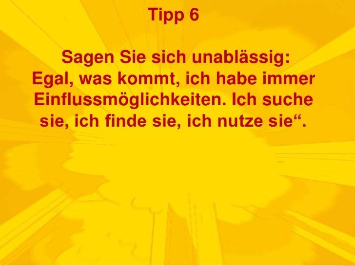 Tipp 6 Sagen Sie sich unablässig: Egal, was kommt, ich habe immer Einflussmöglichkeiten. Ich suche sie, ich finde sie, ich...