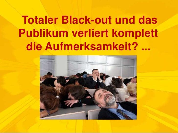 Totaler Black-out und das Publikum verliert komplett die Aufmerksamkeit? ...<br />
