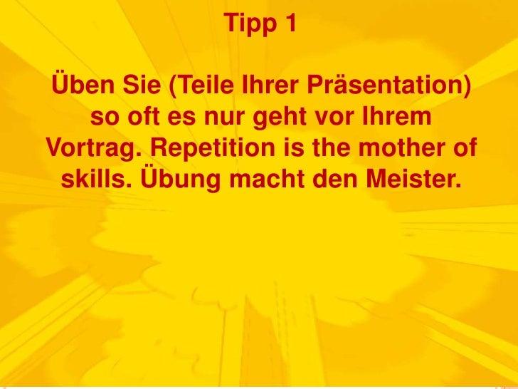 Tipp 1Üben Sie (Teile Ihrer Präsentation) so oft es nur geht vor Ihrem Vortrag. Repetition isthemotherofskills. Übung mach...