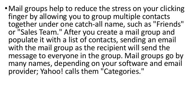 • Mail groups help to reduce the stress on your clicking finger by allowing you to group multiple contacts together under ...