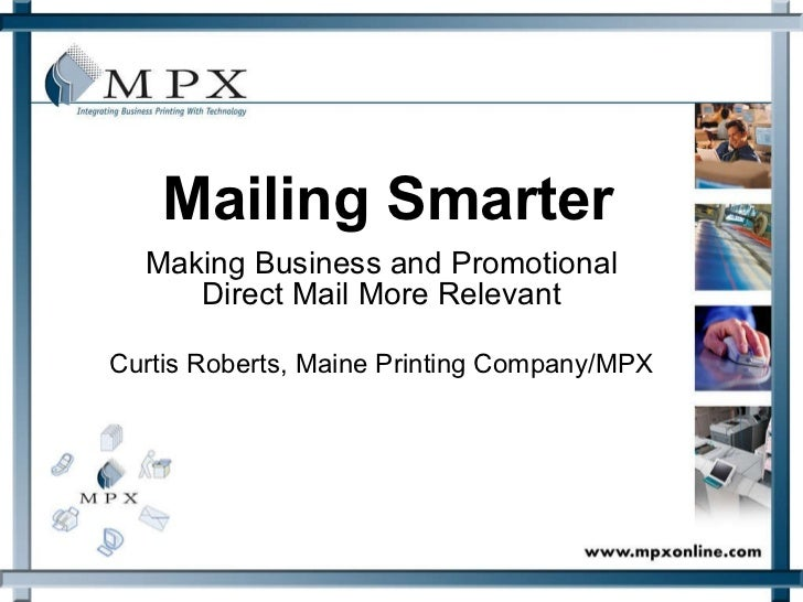 Mailing Smarter Making Business and Promotional Direct Mail More Relevant Curtis Roberts, Maine Printing Company/MPX