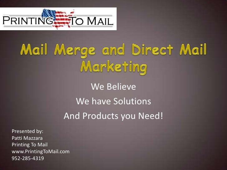 Mail Merge and Direct Mail Marketing<br />We Believe<br />We have Solutions<br />And Products you Need!<br />Presented by:...