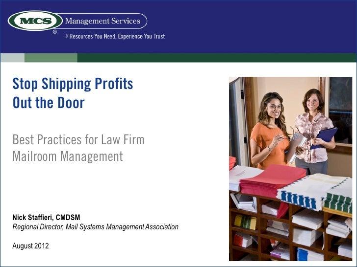 Stop Shipping ProfitsOut the DoorBest Practices for Law FirmMailroom ManagementNick Staffieri, CMDSMRegional Director, Mai...